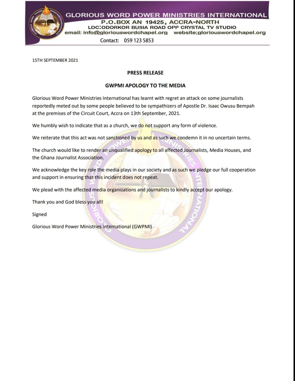 May be an image of text that says 'email: GLORIOUS WORD POWER MINISTRIES INTERNATIONAL P.O.BOX AN 19425, Contact: 059 5853 STUDIO 15THSEPTEMBER2021 PRESS RELEASE APOLOGY Glorious reportedly meted premises THE MEDIA 1 has learnt regret on believed Apostle Dr. Circuit Court, Accra 13th September, 2021. We humbly wish indicate thata church, Owusu Bempah not support any form fviolence. The church would like the Ghana Journalist render condemn itin unqualified apology terms. acknowledge ensuring the affected Journalists, Media Houses, and plays We plead with such we pledge our full cooperation affected media organizations and journalists all! Signed kindly accept apology. Glorious Word Power Ministries International (GWPMI)'